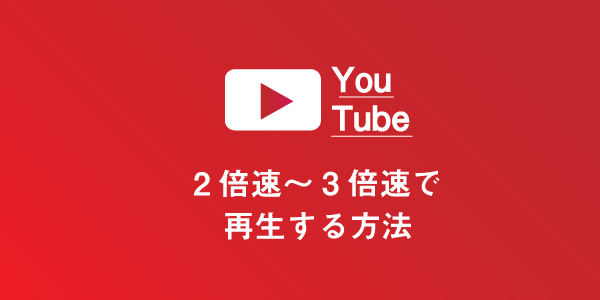 YouTubeを2倍速~3倍速で再生する方法