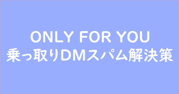 ONLY FOR YOU 乗っ取りDMスパム解決策