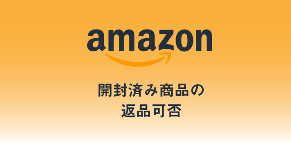 Amazonは開封済み商品も返品可能