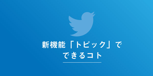 Twitterの新要素トピックの機能