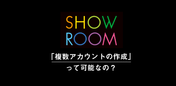 SHOWROOMは複数アカウント(重複アカ)の作成は禁止されている