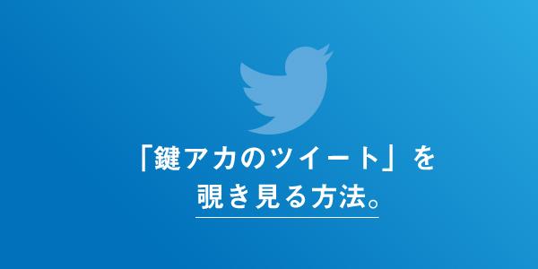 Twitterの非公開アカウントのツイートを覗き見る方法