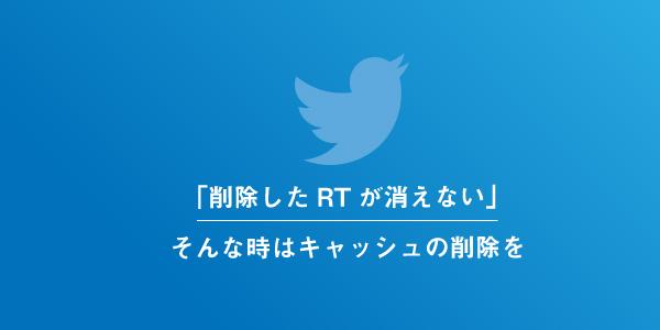 Twitterで削除したリツイートが消えない原因はキャッシュ