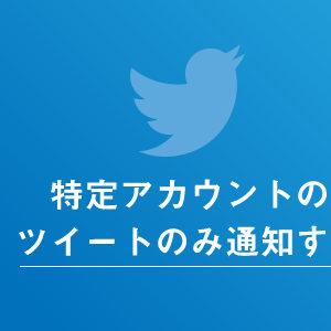Twitterの特定アカウントのツイートのみ通知する方法