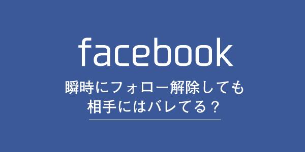 Facebookはフォローを瞬時に解除しても相手に通知が届いてしまう