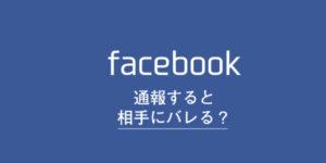 フェイスブックで通報しても相手にはバレない