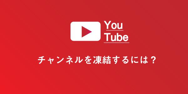 Youtubeチャンネルを凍結させる方法