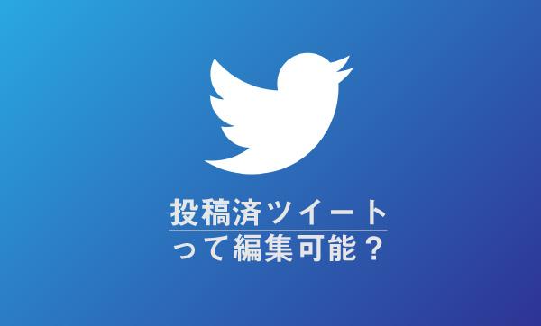 Twitterに投稿済のツイートを編集・修正は出来ない