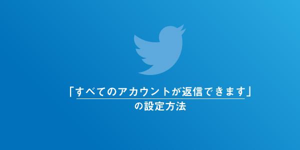 Twitterの「すべてのアカウントが返信できます」の変更方法と仕様