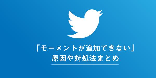 Twitterのモーメントが追加できない時の原因と対処法