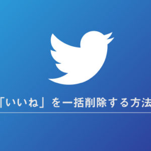 Twitterのいいねを一括削除する方法&ツール紹介